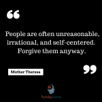 Mother Theresa People are often unreasonable, irrational, and self-centered. Forgive them anyway.