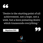 """""""Desire is the starting point of all achievement, not a hope, not a wish, but a keen pulsating desire which transcends everything."""" --Napoleon Hill"""