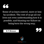 Some of us learn control, more or less by accident. The rest of us go all our lives not even understanding how it is possible, and blaming our failure on being born the wrong way.