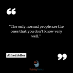 """""""The only normal people are the ones that you don't know very well."""" —Alfred Adler"""