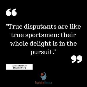 """""""True disputants are like true sportsmen: their whole delight is in the pursuit."""" - Alexander Pope (English Poet)"""