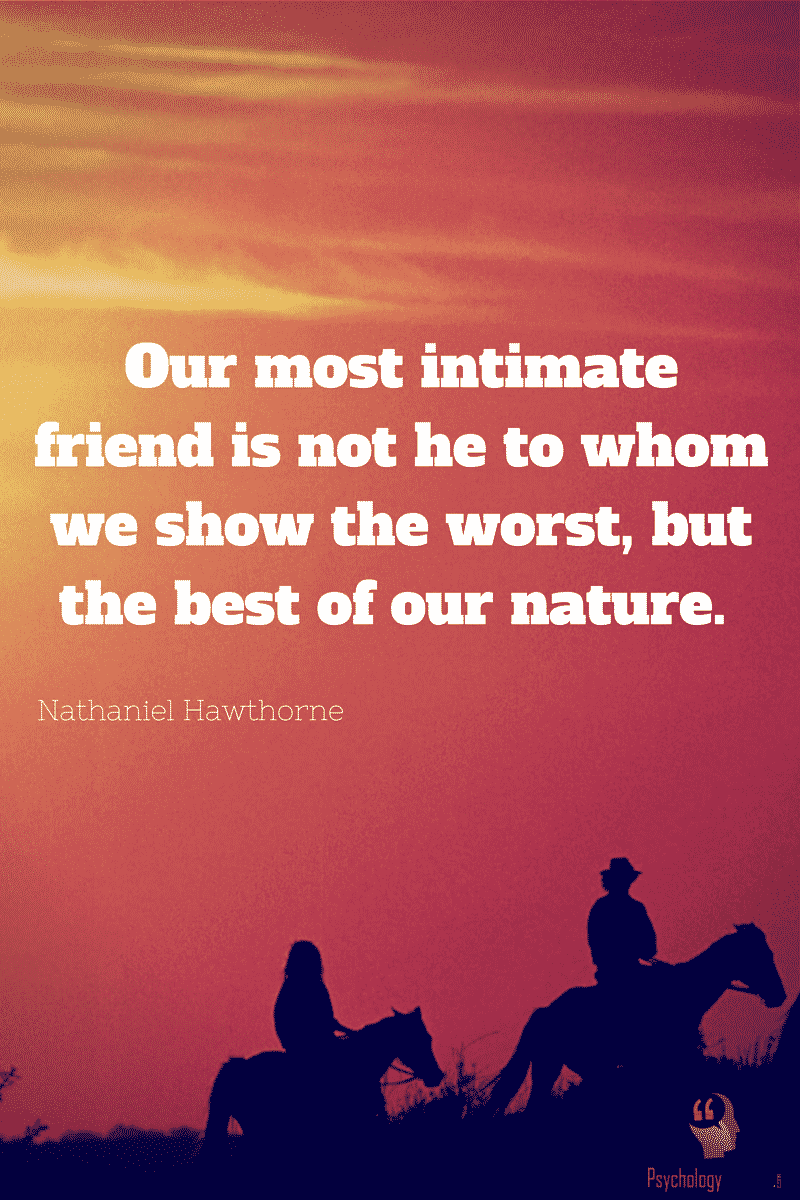 Our most intimate friend is not he to whom we show the worst, but the best of our nature. - Nathaniel Hawthorne #QuotesAboutFriends #psychologyQuotes