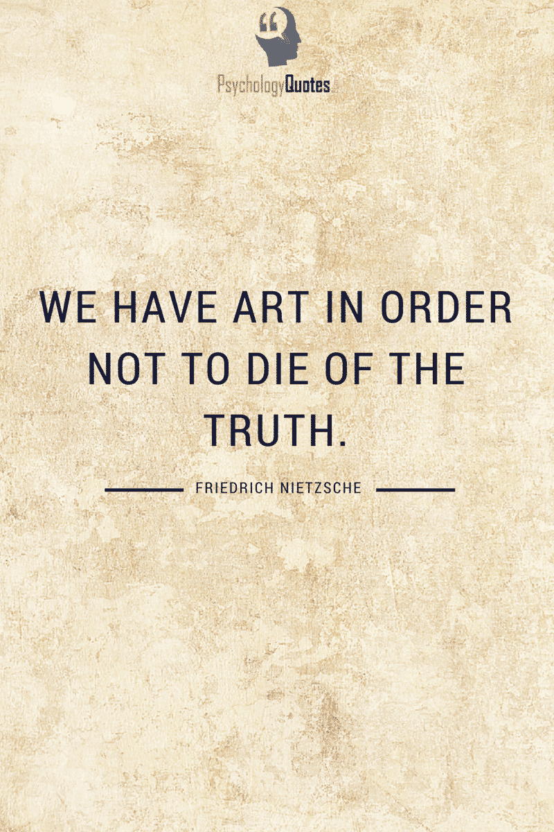 We have art in order not to die of the truth. - Friedrich Nietzsche #philosophyQuotes #PsychologyQuotes #Nietzsche
