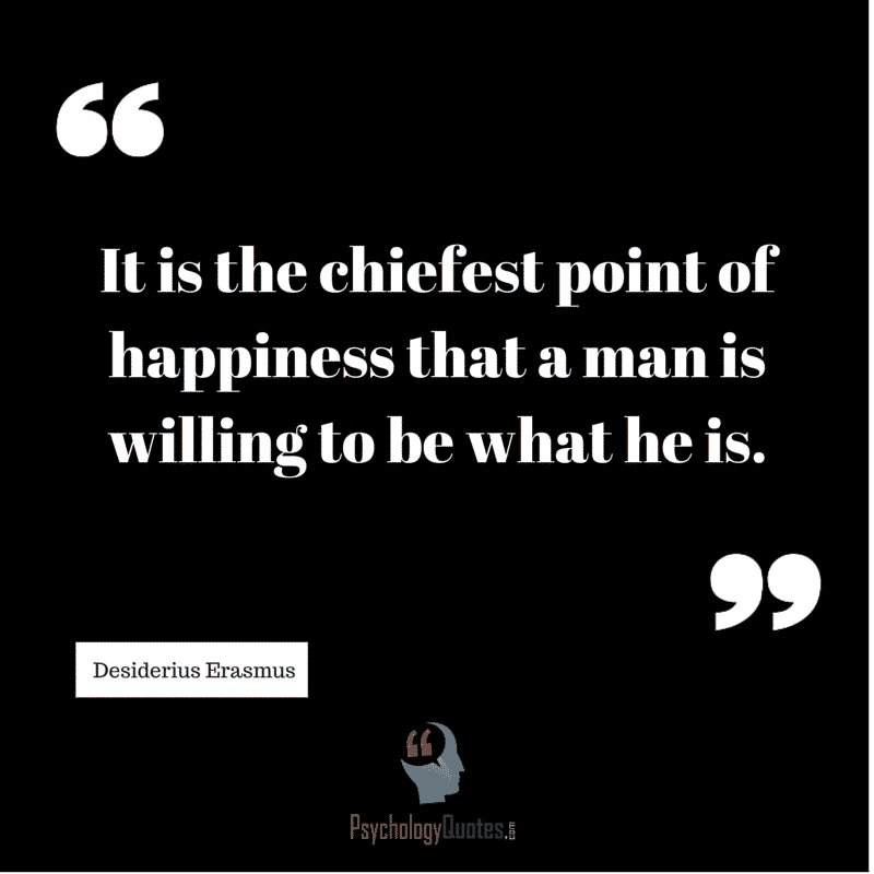 It is the chiefest point of happiness that a man is willing to be what he is #The self #PsychologyQuotes