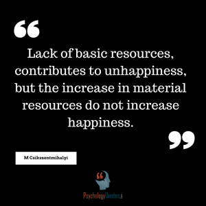 Lack of basic resources, contributes to unhappiness, but the increase in material resources do not increase happiness.
