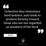 Collective fear stimulates herd instinct, and tends to produce ferocity toward those who are not regarded as members of the herd.