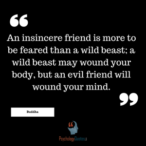 An insincere friend is more to be feared than a wild beast; a wild beast may wound your body, but an evil friend will wound your mind.  - Buddha