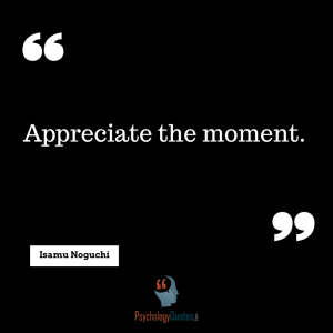 Appreciate the moment. - Isamu Noguchi psychology quotes just do it quotes