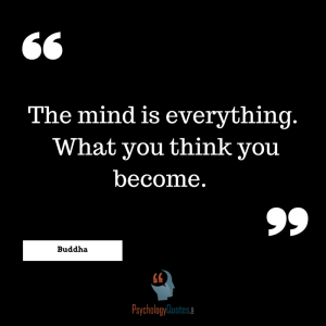 The mind is everything.  What you think you become. –Buddha