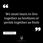 """""""We must learn to live together as brothers or perish together as fools."""