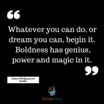 Whatever you can do, or dream you can, begin it. Boldness has genius, power and magic in it. –Johann Wolfgang von Goethe