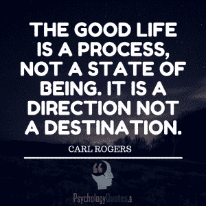 The good life is a process, not a state of being. It is a direction not a destination. Carl Rogers