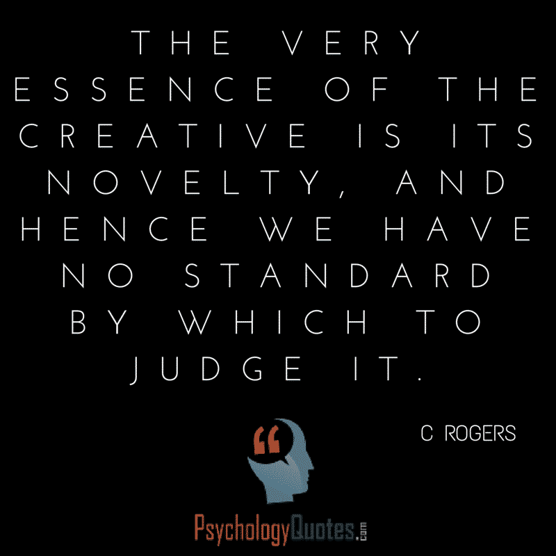 The very essence of the creative is its novelty, and hence we have no standard by which to judge it.- C Rogers
