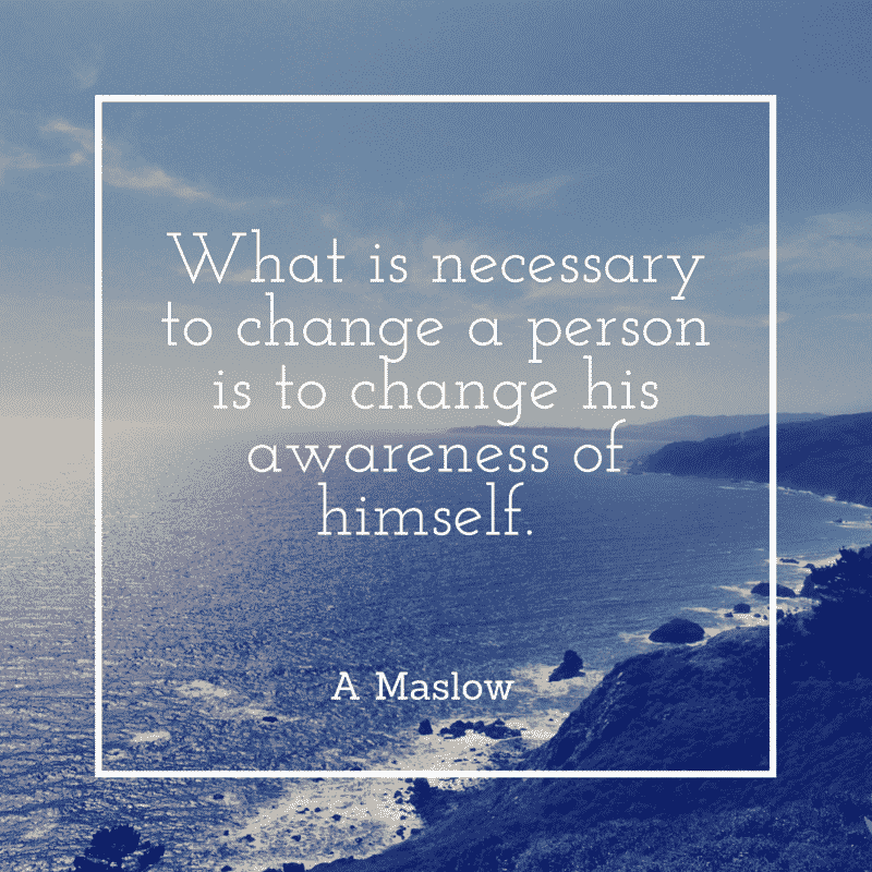 What is necessary to change a person is to change his awareness of himself. A Maslow