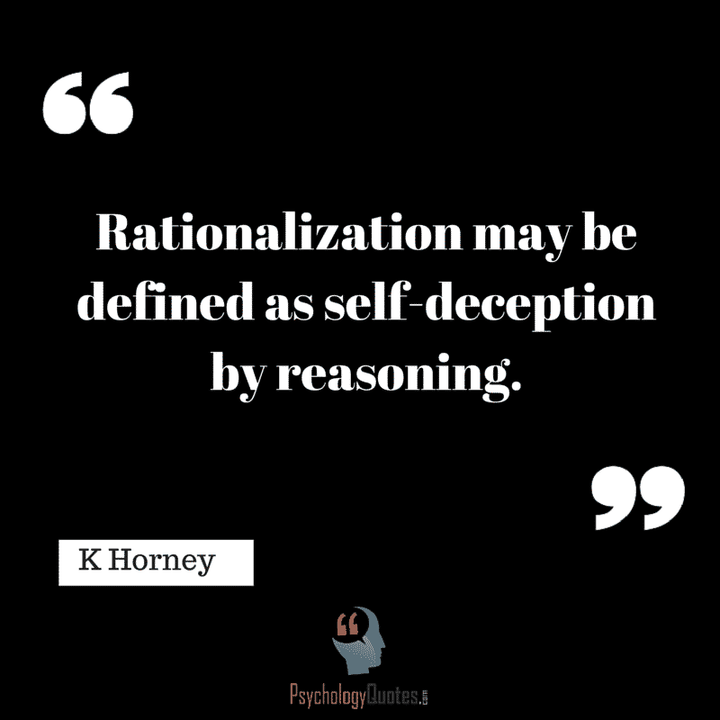 Rationalization may be defined as self-deception by reasoning. K Horney