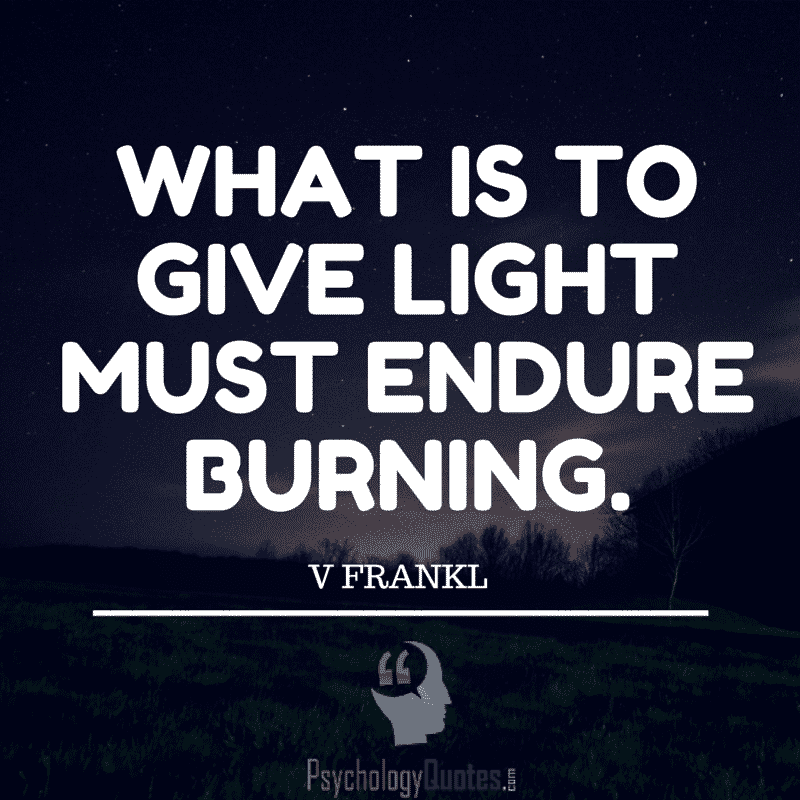 What is to give light must endure burning. V Frankl