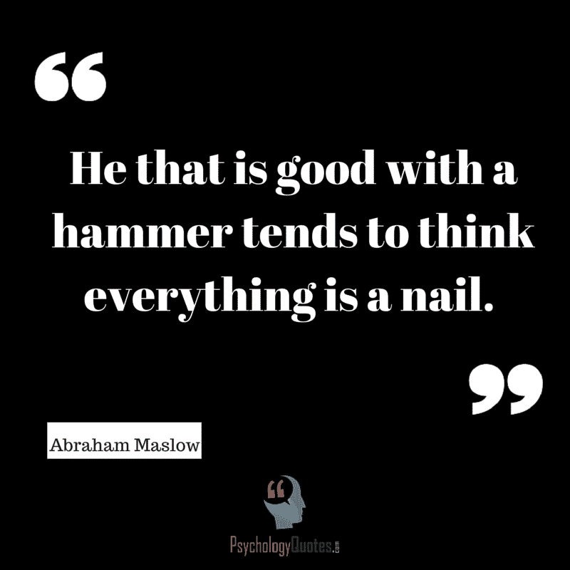 He that is good with a hammer tends to think everything is a nail. Abraham Maslow